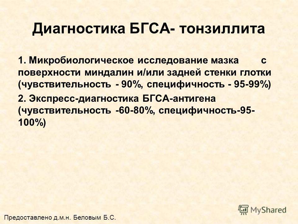 Диагностика БГСА- тонзиллита 1. Микробиологическое исследование мазка с поверхности миндалин и/или задней стенки глотки (чувствительность - 90%, специфичность - 95-99%) 2. Экспресс-диагностика БГСА-антигена (чувствительность -60-80%, специфичность-95
