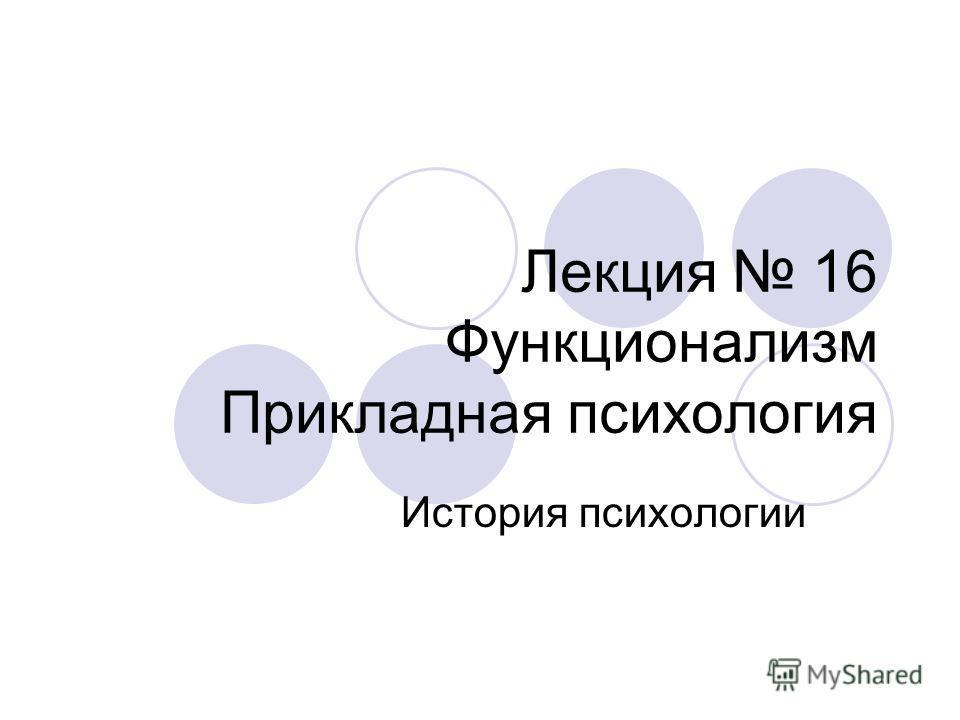 Лекция 16 Функционализм Прикладная психология История психологии