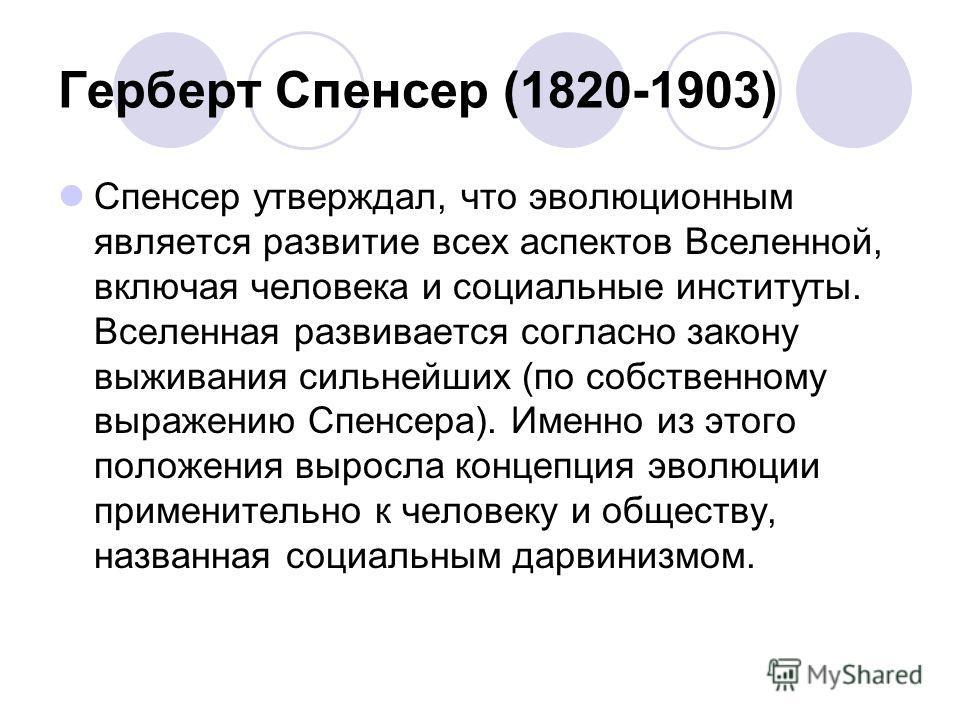 Герберт Спенсер (1820-1903) Спенсер утверждал, что эволюционным является развитие всех аспектов Вселенной, включая человека и социальные институты. Вселенная развивается согласно закону выживания сильнейших (по собственному выражению Спенсера). Именн