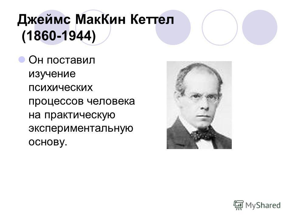 Джеймс Мак Кин Кеттел (1860-1944) Он поставил изучение психических процессов человека на практическую экспериментальную основу.