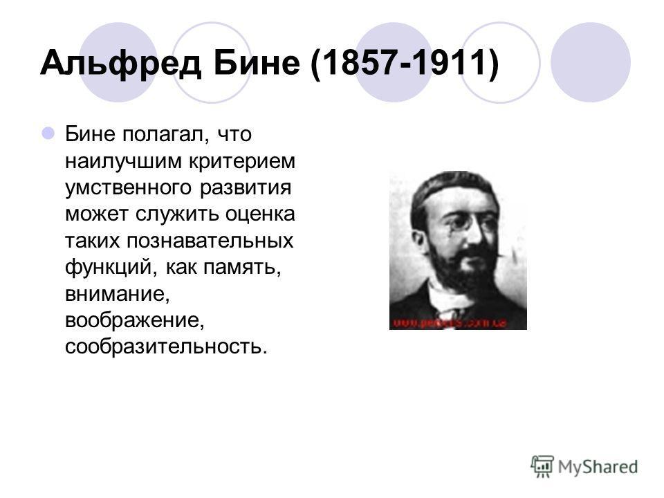 Альфред Бине (1857-1911) Бине полагал, что наилучшим критерием умственного развития может служить оценка таких познавательных функций, как память, внимание, воображение, сообразительность.