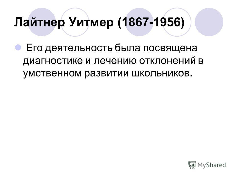 Лайтнер Уитмер (1867-1956) Его деятельность была посвящена диагностике и лечению отклонений в умственном развитии школьников.