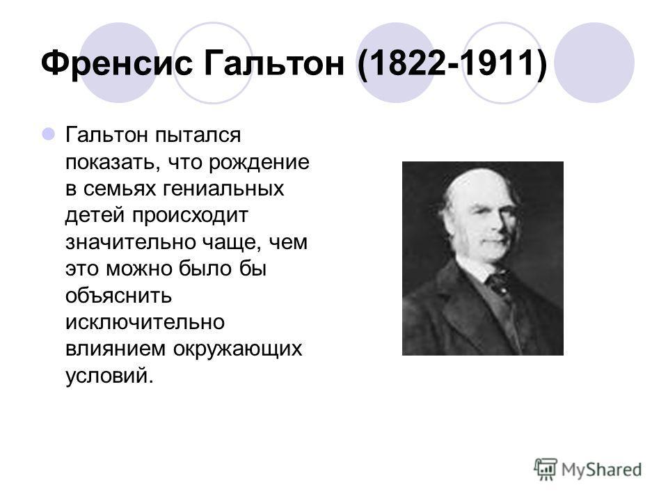 Френсис Гальтон (1822-1911) Гальтон пытался показать, что рождение в семьях гениальных детей происходит значительно чаще, чем это можно было бы объяснить исключительно влиянием окружающих условий.