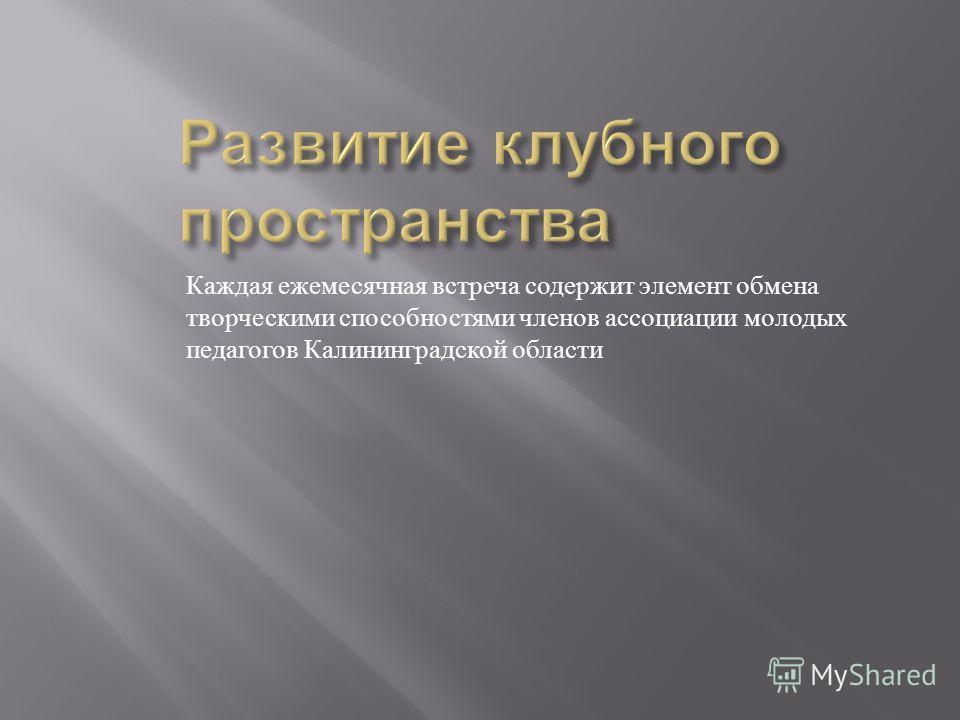 Каждая ежемесячная встреча содержит элемент обмена творческими способностями членов ассоциации молодых педагогов Калининградской области