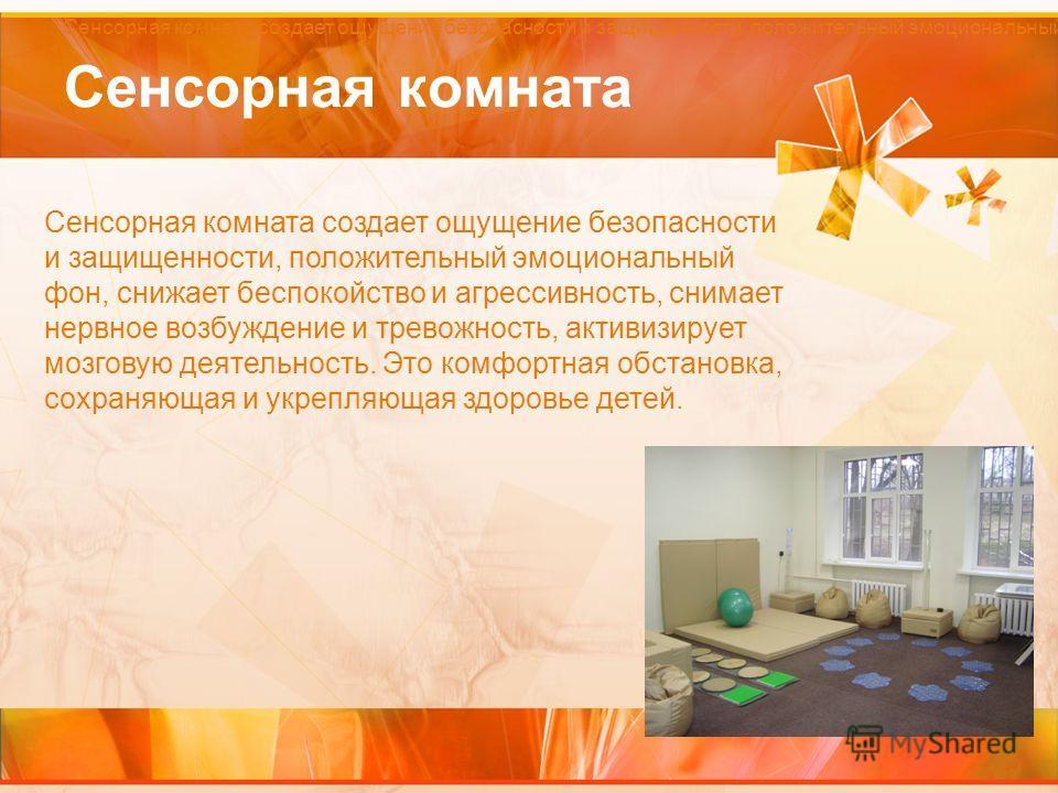 Сенсорная комната Сенсорная комната создает ощущение безопасности и защищенности, положительный эмоциональный фон, снижает беспокойство и агрессивность, снимает нервное возбуждение и тревожность, активизирует мозговую деятельность. Это комфортная обс