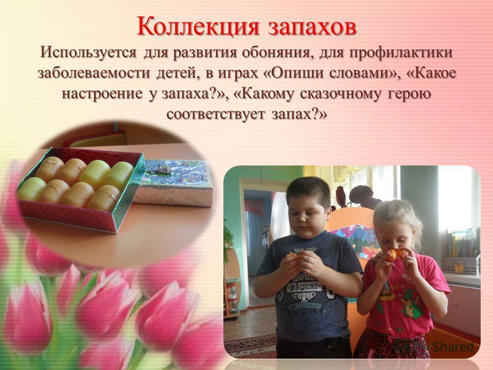 Коллекция запахов Используется для развития обоняния, для профилактики заболеваемости детей, в играх «Опиши словами», «Какое настроение у запаха?», «Какому сказочному герою соответствует запах?»
