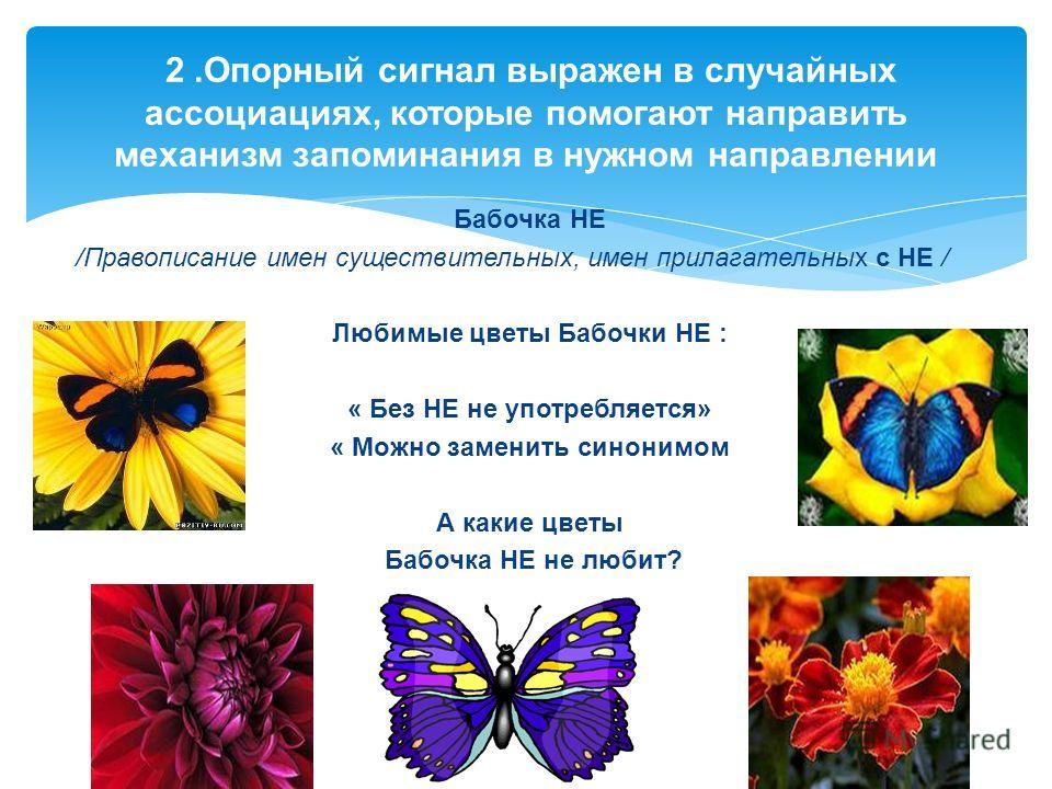 Бабочка НЕ /Правописание имен существительных, имен прилагательных с НЕ / Любимые цветы Бабочки НЕ : « Без НЕ не употребляется» « Можно заменить синонимом А какие цветы Бабочка НЕ не любит? 2. Опорный сигнал выражен в случайных ассоциациях, которые п