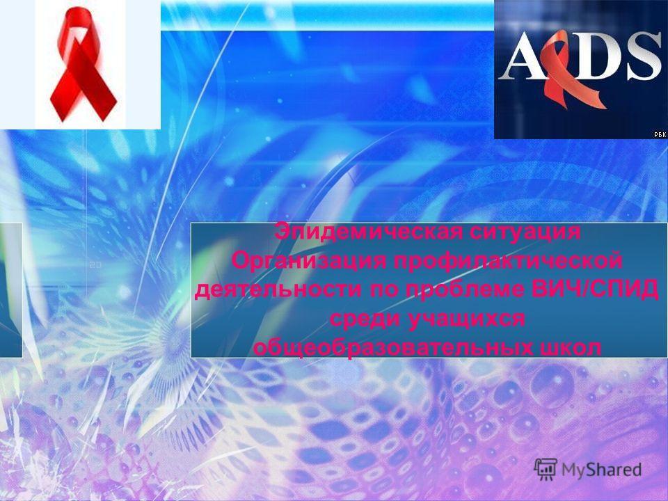 Эпидемическая ситуация Организация профилактической деятельности по проблеме ВИЧ/СПИД среди учащихся общеобразовательных школ