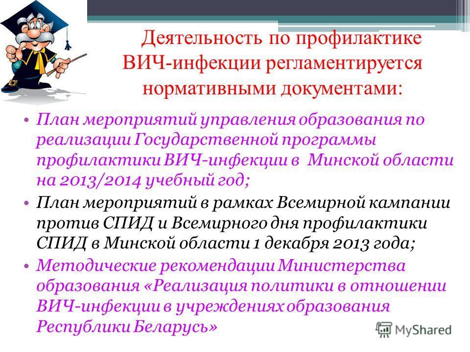 Деятельность по профилактике ВИЧ-инфекции регламентируется нормативными документами: План мероприятий управления образования по реализации Государственной программы профилактики ВИЧ-инфекции в Минской области на 2013/2014 учебный год; План мероприяти