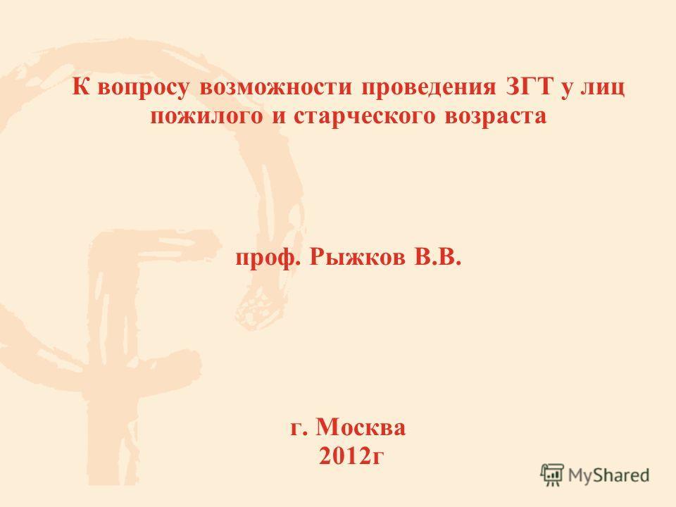 К вопросу возможности проведения ЗГТ у лиц пожилого и старческого возраста проф. Рыжков В.В. г. Москва 2012 г