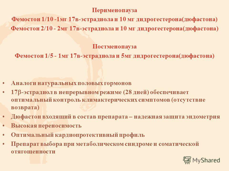 Перименопауза Фемостон 1/10 -1 мг 17 в-эстрадиола и 10 мг дидрогестерона(дюфастона) Фемостон 2/10 - 2 мг 17 в-эстрадиола и 10 мг дидрогестерона(дюфастона) Постменопауза Фемостон 1/5 - 1 мг 17 в-эстрадиола и 5 мг дидрогестерона(дюфастона) Аналоги нату