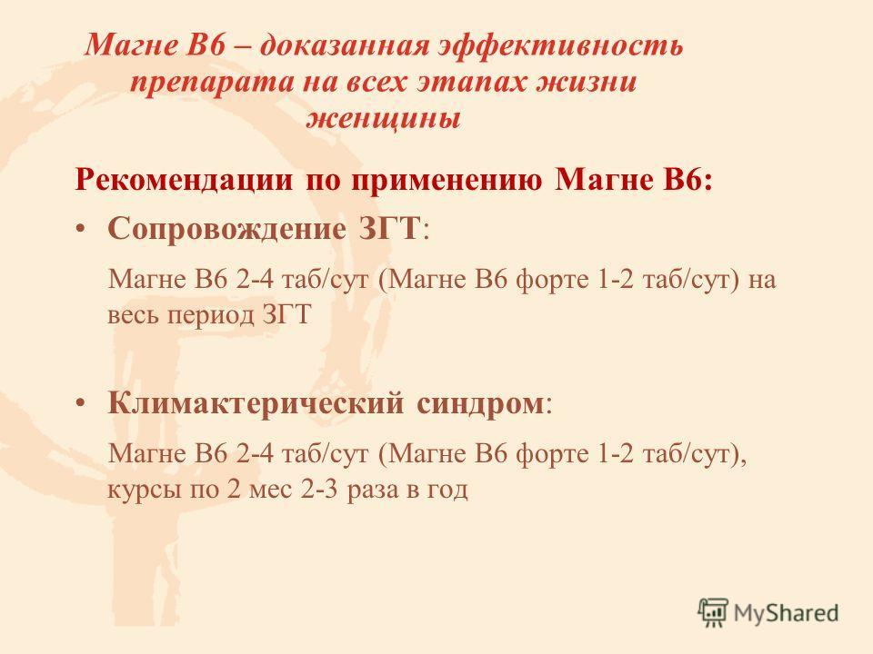 Рекомендации по применению Магне В6: Сопровождение ЗГТ: Магне В6 2-4 таб/сут (Магне В6 форте 1-2 таб/сут) на весь период ЗГТ Климактерический синдром: Магне В6 2-4 таб/сут (Магне В6 форте 1-2 таб/сут), курсы по 2 мес 2-3 раза в год