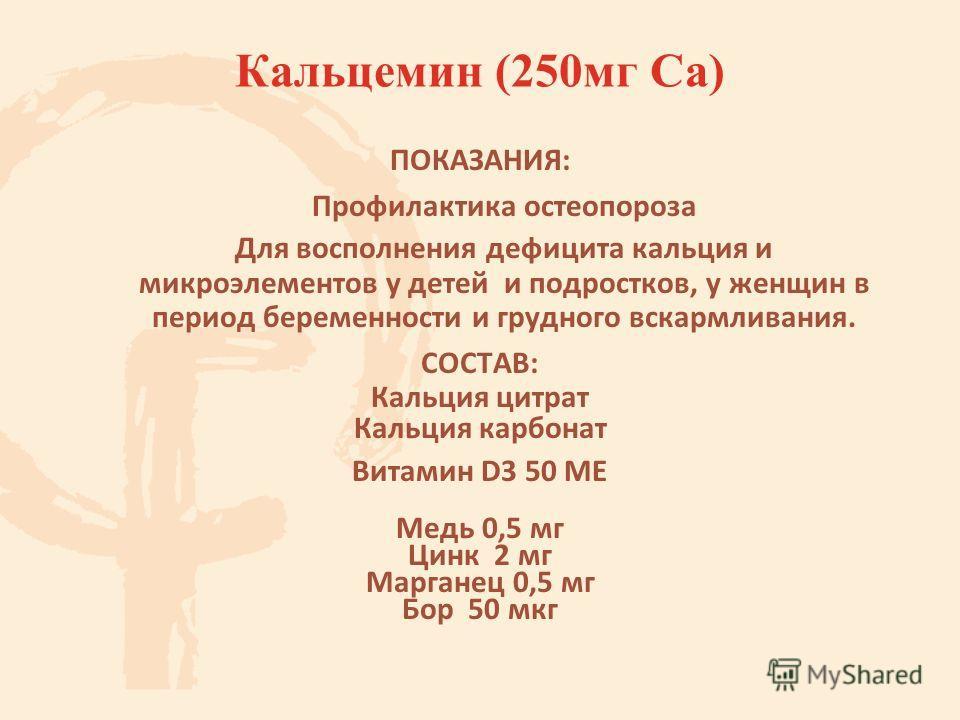 Кальцемин (250 мг Са) ПОКАЗАНИЯ: Профилактика остеопороза Для восполнения дефицита кальция и микроэлементов у детей и подростков, у женщин в период беременности и грудного вскармливания. СОСТАВ: Кальция цитрат Кальция карбонат Витамин D3 50 МЕ Медь 0