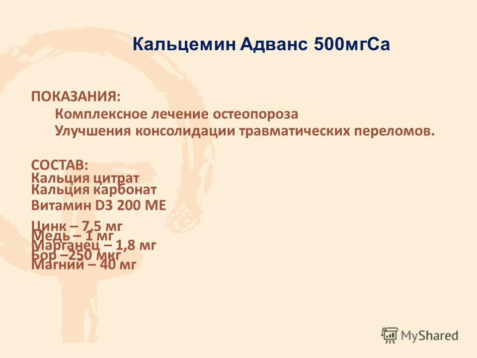 ПОКАЗАНИЯ: Комплексное лечение остеопороза Улучшения консолидации травматических переломов. СОСТАВ: Кальция цитрат Кальция карбонат Витамин D3 200 МЕ Цинк – 7,5 мг Медь – 1 мг Марганец – 1,8 мг Бор –250 мкг Магний – 40 мг Кальцемин Адванс 500 мг Са