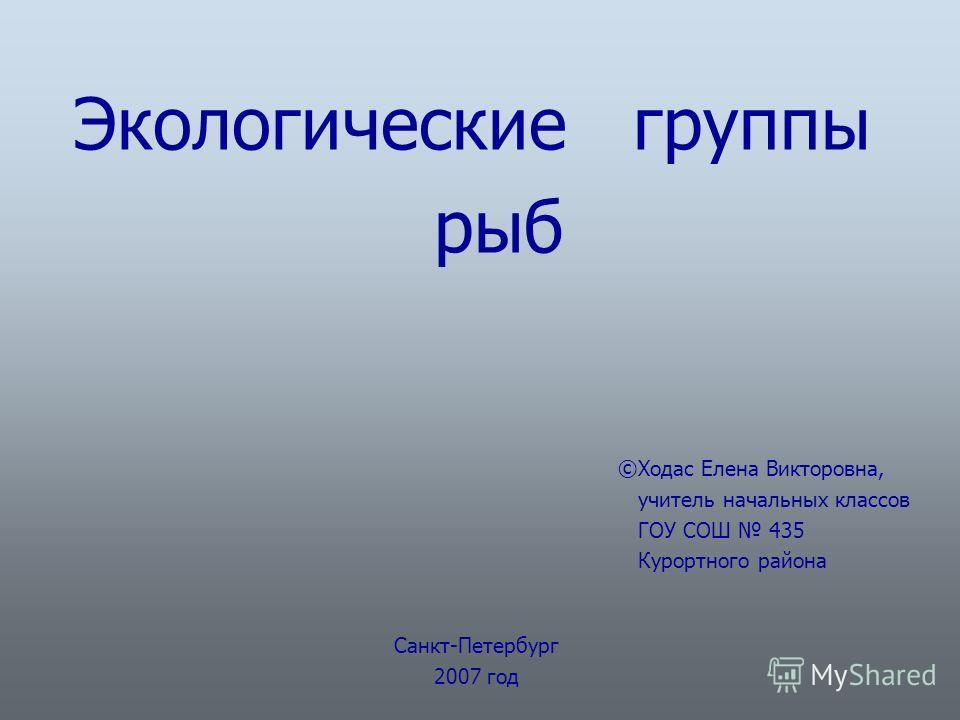 Экологические группы рыб ©Ходас Елена Викторовна, учитель начальных классов ГОУ СОШ 435 Курортного района Санкт-Петербург 2007 год