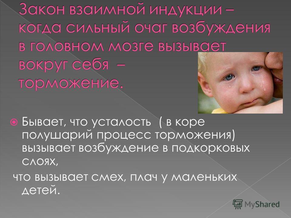 Бывает, что усталость ( в коре полушарий процесс торможения) вызывает возбуждение в подкорковых слоях, что вызывает смех, плач у маленьких детей.