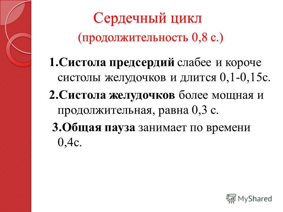 1. Систола предсердий слабее и короче систолы желудочков и длится 0,1-0,15 с. 2. Систола желудочков более мощная и продолжительная, равна 0,3 с. 3. Общая пауза занимает по времени 0,4 с. Сердечный цикл (продолжительность 0,8 с.) Сердечный цикл (продо