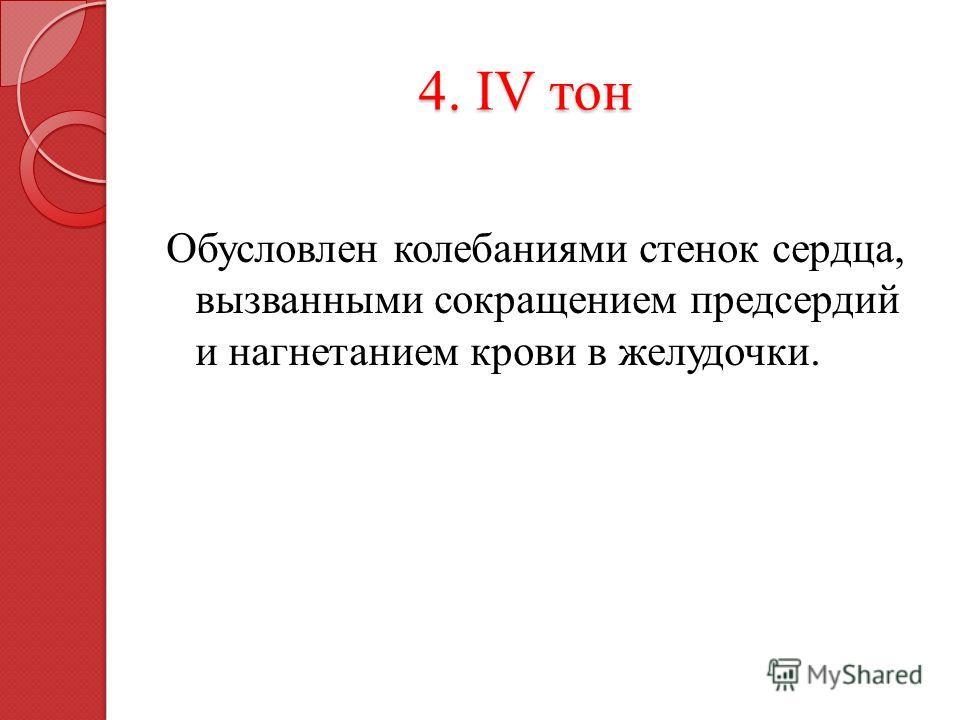 4. IV тон 4. IV тон Обусловлен колебаниями стенок сердца, вызванными сокращением предсердий и нагнетанием крови в желудочки.