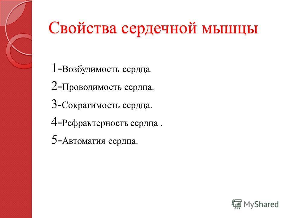 Свойства сердечной мышцы 1- Возбудимость сердца. 2- Проводимость сердца. 3 - Сократимость сердца. 4- Рефрактерность сердца. 5- Автоматия сердца.