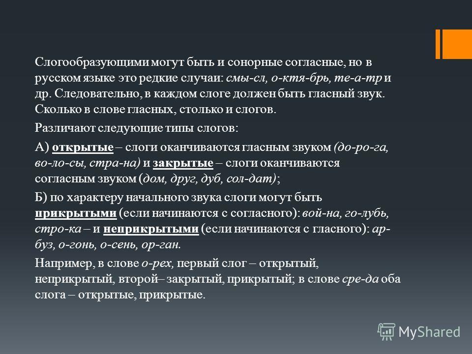 Слогообразующими могут быть и сонорные согласные, но в русском языке это редкие случаи: смы-сл, о-ктя-брь, те-а-тр и др. Следовательно, в каждом слоге должен быть гласный звук. Сколько в слове гласных, столько и слогов. Различают следующие типы слого