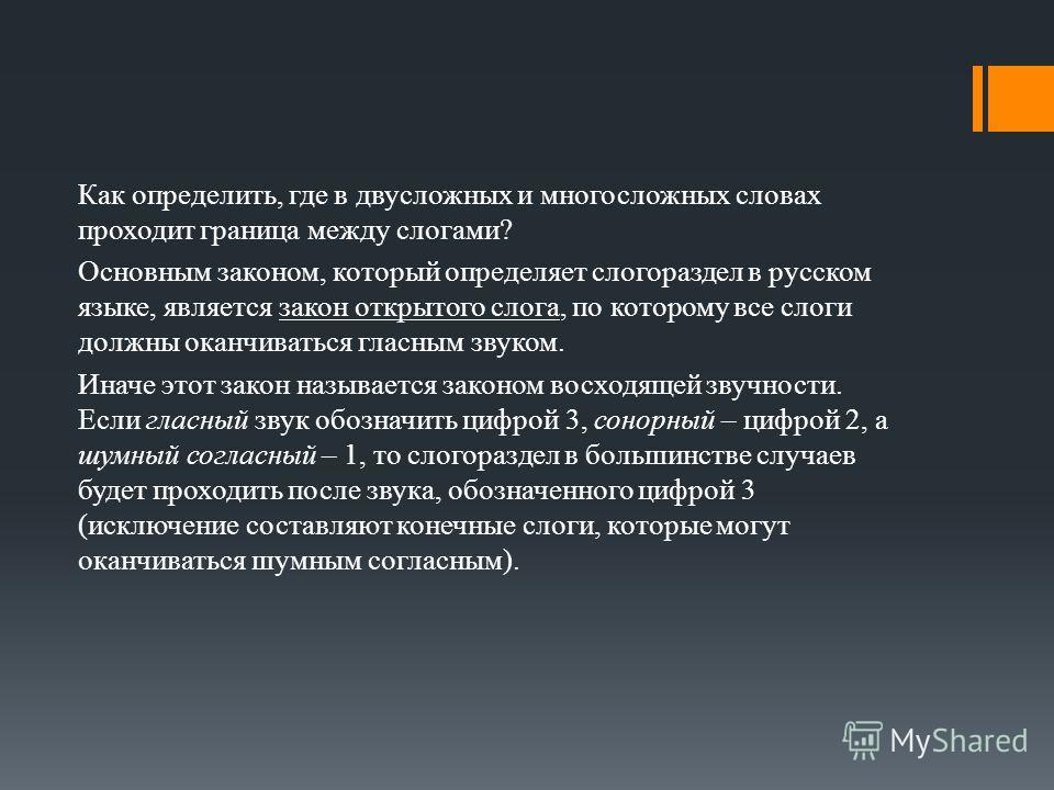 Как определить, где в двусложных и многосложных словах проходит граница между слогами? Основным законом, который определяет слогораздел в русском языке, является закон открытого слога, по которому все слоги должны оканчиваться гласным звуком. Иначе э