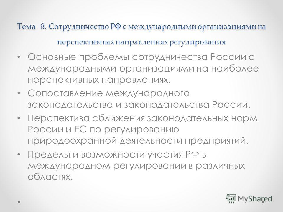Тема 8. Сотрудничество РФ с международными организациями на перспективных направлениях регулирования Тема 8. Сотрудничество РФ с международными организациями на перспективных направлениях регулирования Основные проблемы сотрудничества России с междун