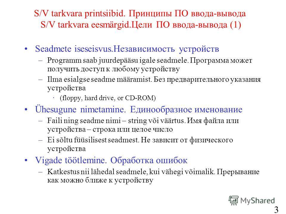 3 S/V tarkvara printsiibid. Принципы ПО ввода-вывода S/V tarkvara eesmärgid.Цели ПО ввода-вывода (1) Seadmete iseseisvus.Независимость устройств –Programm saab juurdepääsu igale seadmele. Программа может получить доступ к любому устройству –Ilma esia