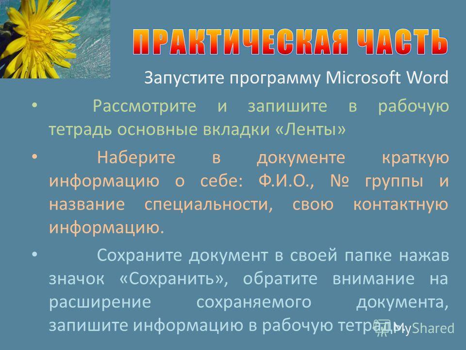 Запустите программу Microsoft Word Рассмотрите и запишите в рабочую тетрадь основные вкладки «Ленты» Наберите в документе краткую информацию о себе: Ф.И.О., группы и название специальности, свою контактную информацию. Сохраните документ в своей папке