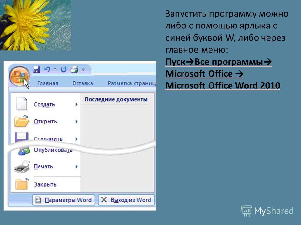 Запустить программу можно либо с помощью ярлыка с синей буквой W, либо через главное меню: Пуск Все программы Microsoft Office Microsoft Office Word 2010