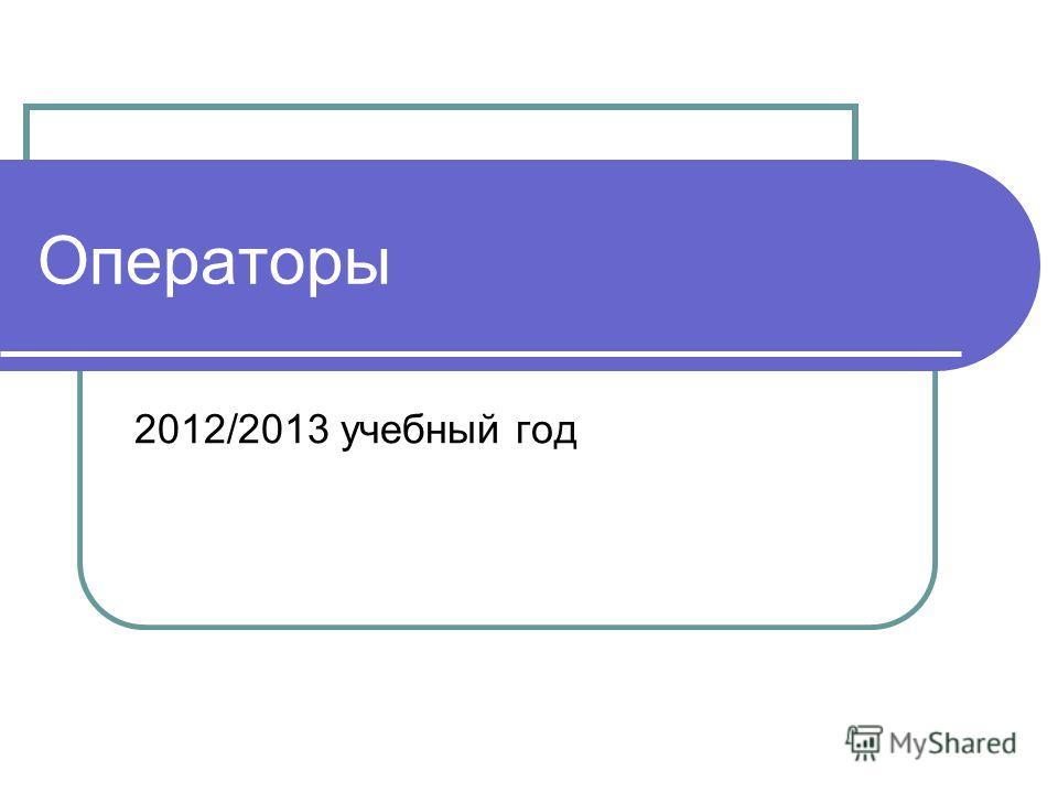 2012/2013 учебный год Операторы