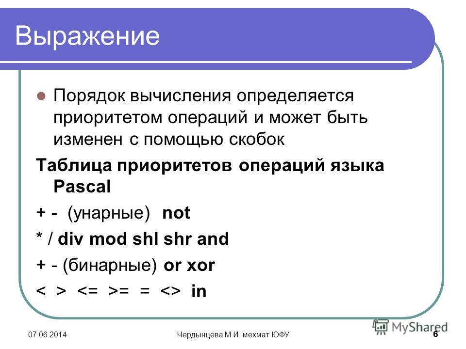 07.06.2014Чердынцева М.И. мехмат ЮФУ 6 Выражение Порядок вычисления определяется приоритетом операций и может быть изменен с помощью скобок Таблица приоритетов операций языка Pascal + - (унарные) not * / div mod shl shr and + - (бинарные) or xor = =