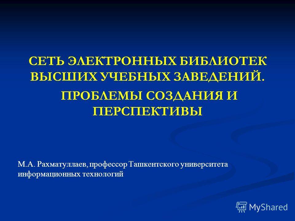 СЕТЬ ЭЛЕКТРОННЫХ БИБЛИОТЕК ВЫСШИХ УЧЕБНЫХ ЗАВЕДЕНИЙ. ПРОБЛЕМЫ СОЗДАНИЯ И ПЕРСПЕКТИВЫ М.А. Рахматуллаев, профессор Ташкентского университета информационных технологий
