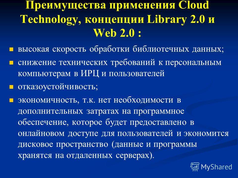 Преимущества применения Cloud Technology, концепции Library 2.0 и Web 2.0 : высокая скорость обработки библиотечных данных; снижение технических требований к персональным компьютерам в ИРЦ и пользователей отказоустойчивость; экономичность, т.к. нет н