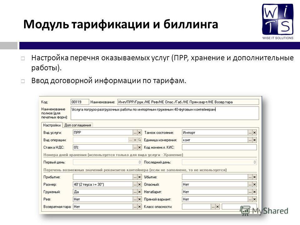 Модуль тарификации и биллинга Настройка перечня оказываемых услуг ( ПРР, хранение и дополнительные работы ). Ввод договорной информации по тарифам.