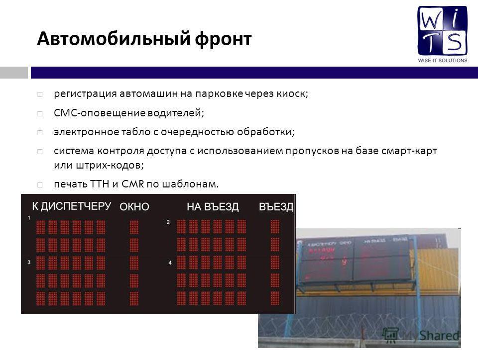 Автомобильный фронт регистрация автомашин на парковке через киоск ; СМС - оповещение водителей ; электронное табло с очередностью обработки ; система контроля доступа с использованием пропусков на базе смарт - карт или штрих - кодов ; печать ТТН и CM