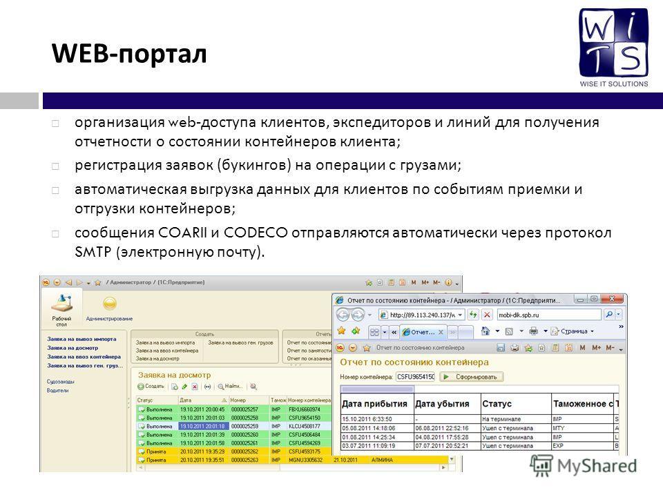 WEB - портал организация web- доступа клиентов, экспедиторов и линий для получения отчетности о состоянии контейнеров клиента ; регистрация заявок ( букингов ) на операции с грузами ; автоматическая выгрузка данных для клиентов по событиям приемки и