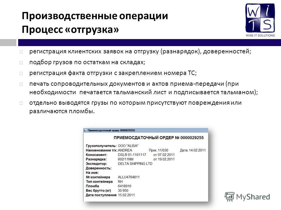 Производственные операции Процесс « отгрузка » регистрация клиентских заявок на отгрузку ( разнарядок ), доверенностей ; подбор грузов по остаткам на складах ; регистрация факта отгрузки с закреплением номера ТС ; печать сопроводительных документов и