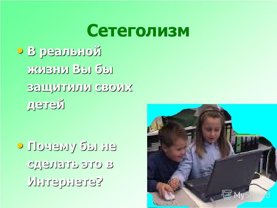 Сетеголизм В реальной жизни Вы бы защитили своих детей В реальной жизни Вы бы защитили своих детей Почему бы не сделать это в Интернете? Почему бы не сделать это в Интернете?