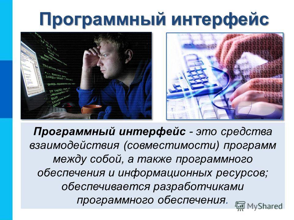 Программный интерфейс Программный интерфейс - это средства взаимодействия (совместимости) программ между собой, а также программного обеспечения и информационных ресурсов; обеспечивается разработчиками программного обеспечения.
