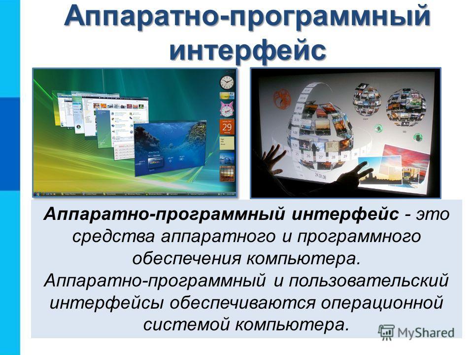 Аппаратно-программный интерфейс Аппаратно-программный интерфейс - это средства аппаратного и программного обеспечения компьютера. Аппаратно-программный и пользовательский интерфейсы обеспечиваются операционной системой компьютера.