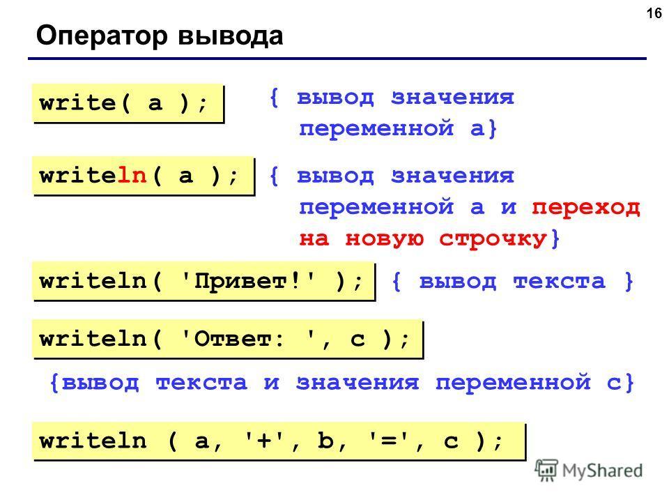 16 Оператор вывода { вывод значения переменной a} { вывод значения переменной a и переход на новую строчку} { вывод текста } {вывод текста и значения переменной c} write( a ); writeln( a ); writeln( 'Привет!' ); writeln( 'Ответ: ', c ); writeln ( a,