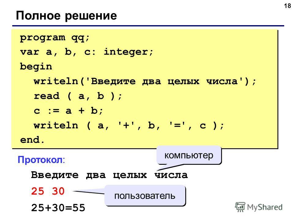 18 Полное решение program qq; var a, b, c: integer; begin writeln('Введите два целых числа'); read ( a, b ); c := a + b; writeln ( a, '+', b, '=', c ); end. program qq; var a, b, c: integer; begin writeln('Введите два целых числа'); read ( a, b ); c