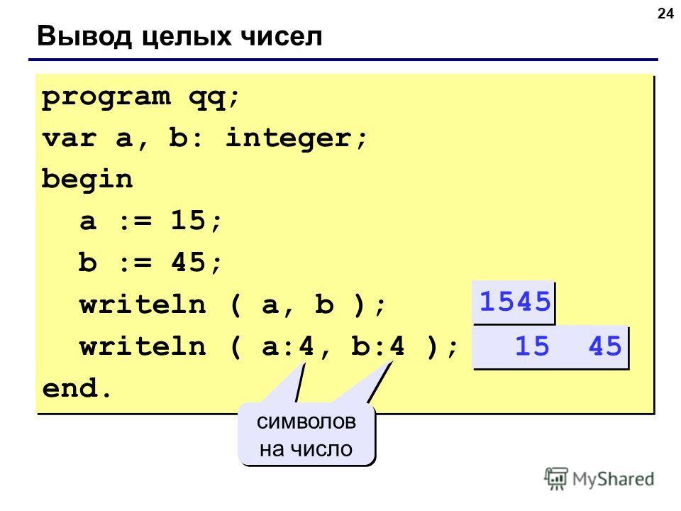 24 Вывод целых чисел program qq; var a, b: integer; begin a := 15; b := 45; writeln ( a, b ); writeln ( a:4, b:4 ); end. program qq; var a, b: integer; begin a := 15; b := 45; writeln ( a, b ); writeln ( a:4, b:4 ); end. 15 45 символов на число симво