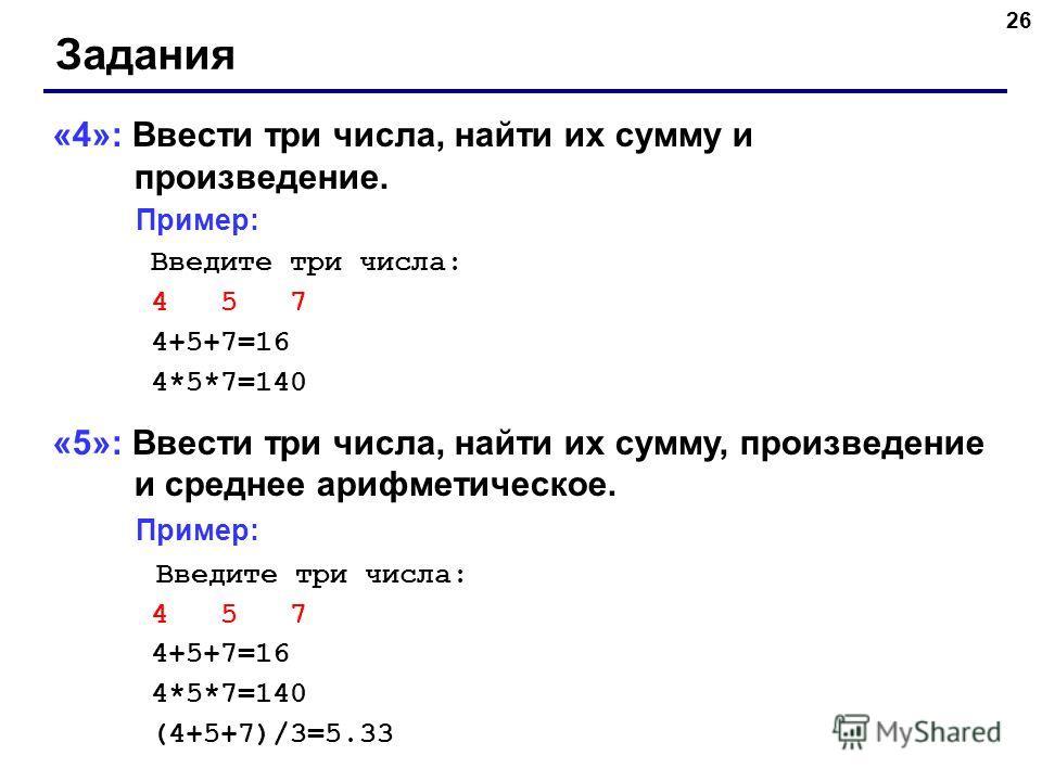26 Задания «4»: Ввести три числа, найти их сумму и произведение. Пример: Введите три числа: 4 5 7 4+5+7=16 4*5*7=140 «5»: Ввести три числа, найти их сумму, произведение и среднее арифметическое. Пример: Введите три числа: 4 5 7 4+5+7=16 4*5*7=140 (4+