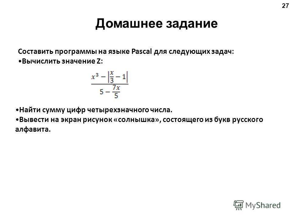 27 Домашнее задание Составить программы на языке Pascal для следующих задач: Вычислить значение Z: Найти сумму цифр четырехзначного числа. Вывести на экран рисунок «солнышка», состоящего из букв русского алфавита.