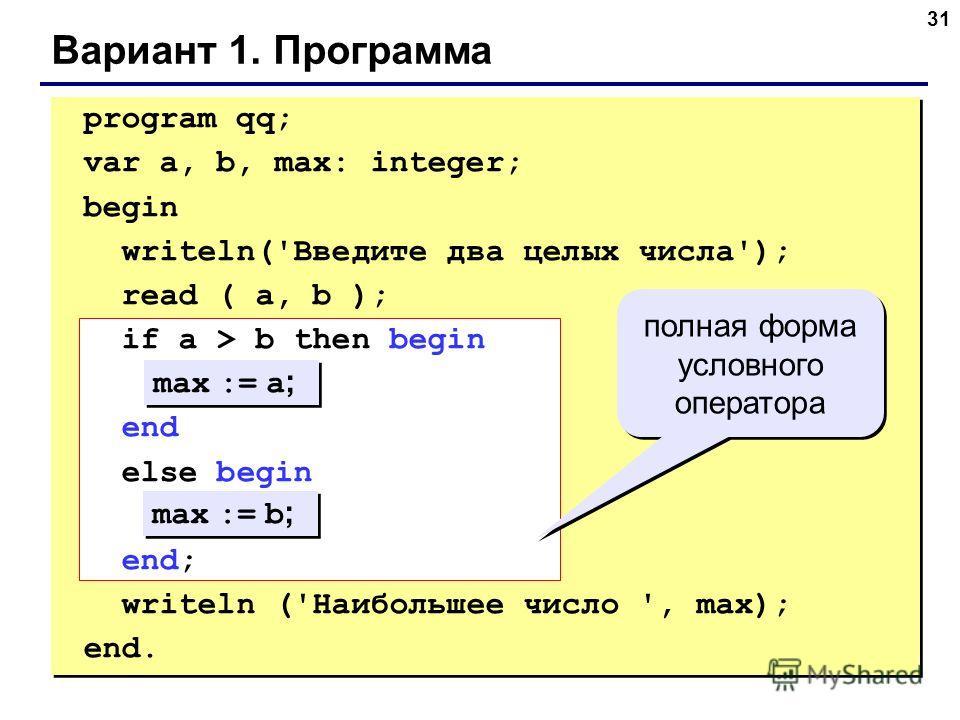 31 Вариант 1. Программа max := a ; max := b ; полная форма условного оператора program qq; var a, b, max: integer; begin writeln('Введите два целых числа'); read ( a, b ); if a > b then begin end else begin end; writeln ('Наибольшее число ', max); en