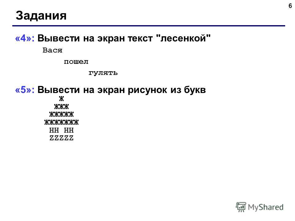 6 Задания «4»: Вывести на экран текст лесенкой Вася пошел гулять «5»: Вывести на экран рисунок из букв Ж ЖЖЖ ЖЖЖЖЖ ЖЖЖЖЖЖЖ HH HH ZZZZZ