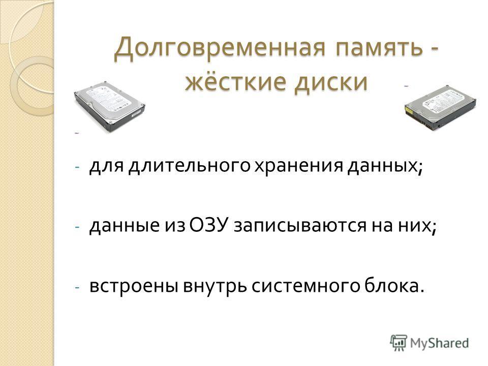 Долговременная память - жёсткие диски - для длительного хранения данных ; - данные из ОЗУ записываются на них ; - встроены внутрь системного блока.
