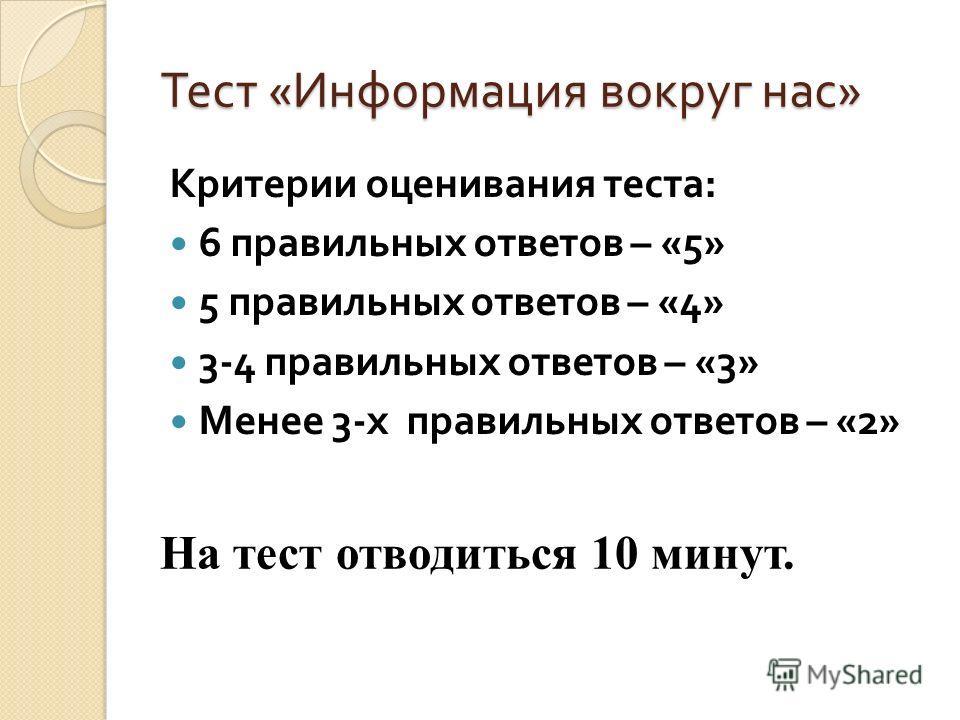 Тест « Информация вокруг нас » Критерии оценивания теста : 6 правильных ответов – «5» 5 правильных ответов – «4» 3-4 правильных ответов – «3» Менее 3- х правильных ответов – «2» На тест отводиться 10 минут.