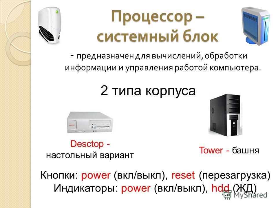 Процессор – системный блок - предназначен для вычислений, обработки информации и управления работой компьютера. 2 типа корпуса Desctop - настольный вариант Tower - башня Кнопки: power (вкл/выкл), reset (перезагрузка) Индикаторы: power (вкл/выкл), hdd